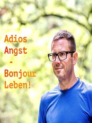 cover image of Adios Angst – Bonjour Leben!