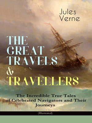cover image of The Great Travels & Travellers--the Incredible True Tales Of Celebrated Navigators And Their Journeys