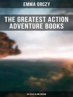 cover image of The Greatest Action Adventure Books of Emma Orczy--56 Titles in One Edition