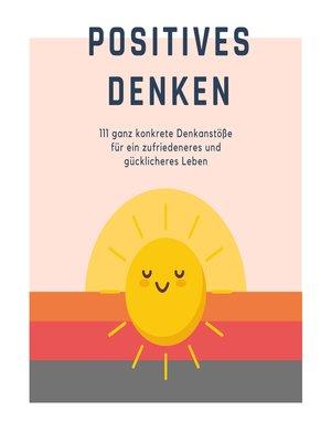 cover image of Positives Denken; 111 ganz konkrete Denkanstöße für ein zufriedeneres und gücklicheres Leben
