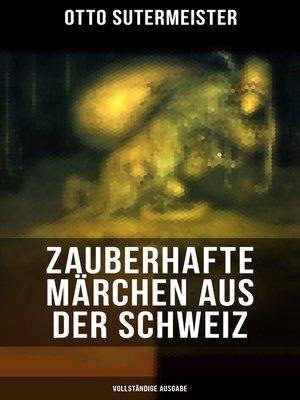 cover image of Zauberhafte Märchen aus der Schweiz (Vollständige Ausgabe)