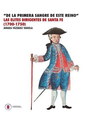 """cover image of """"De la primera sangre de este reino"""" Las élites dirigentes de  Santa Fe (1700-1750)"""