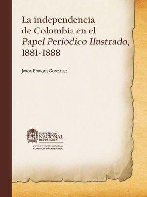 cover image of La independencia en Colombia en el papel periódico ilustrado, 1881-1888