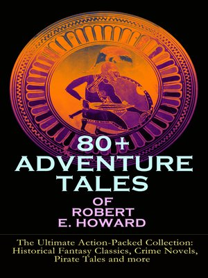 cover image of 80+ Adventure Tales Of Robert E. Howard--the Ultimate Action-packed Collection