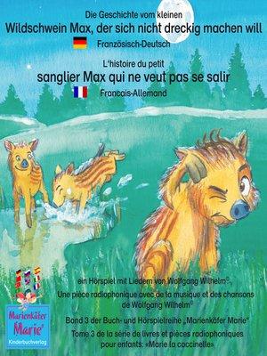 cover image of Die Geschichte vom kleinen Wildschwein Max, der sich nicht dreckig machen will. Deutsch-Französisch. / L'histoire du petit sanglier Max qui ne veut pas se salir. Allemand-Francais.