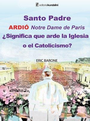 cover image of Santo Padre. Ardió Notre Dame de París ¿Significa que arde la Iglesia o el Catolicismo?