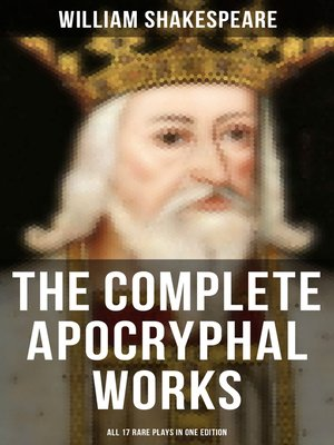 cover image of The Complete Apocryphal Works of William Shakespeare--All 17 Rare Plays in One Edition