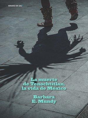 cover image of La muerte de Tenochtitlan, la vida de México