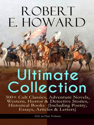 cover image of Robert E. Howard Ultimate Collection – 300+ Cult Classics, Adventure Novels, Western, Horror & Detective Stories, Historical Books  (Including Poetry, Essays, Articles & Letters)--ALL in One Volume