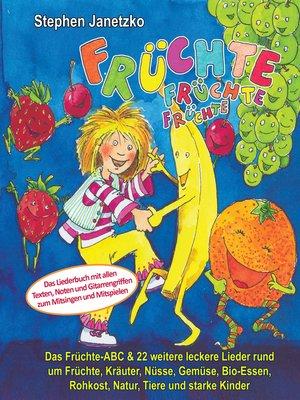cover image of Früchte, Früchte, Früchte--Das Früchte-ABC und 22 weitere leckere Lieder rund um Früchte, Kräuter, Nüsse, Gemüse, Bio-Essen, Rohkost, Natur, Tiere und starke Kinder