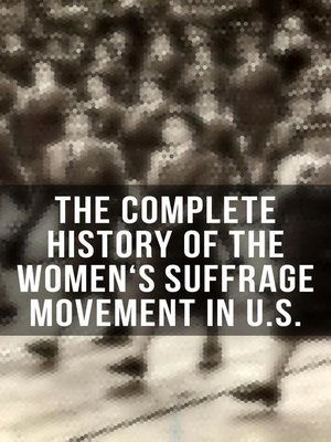 cover image of The Complete History of the Women's Suffrage Movement in U.S. (Including Biographies & Memoirs of Most Influential Suffragettes)