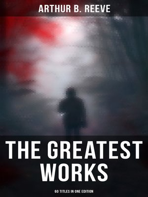 cover image of The Greatest Works of Arthur B. Reeve--60 Titles in One Edition
