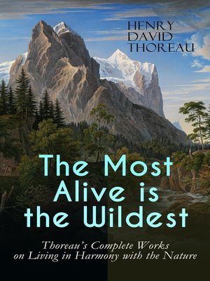 cover image of The Most Alive is the Wildest – Thoreau's Complete Works on Living in Harmony with the Nature