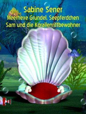 cover image of Meerhexe Grundel, Seepferdchen Sam und die Korallenriffbewohner