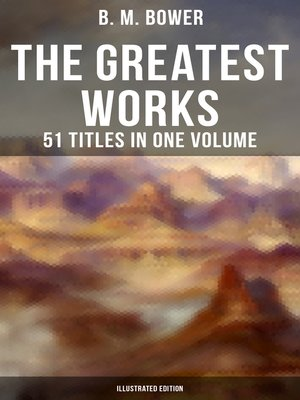 cover image of The Greatest Works of B. M. Bower--51 Titles in One Volume (Illustrated Edition)