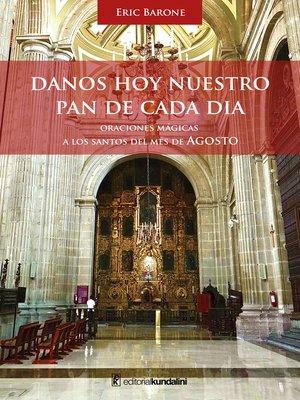 cover image of Danos hoy nuestro pan de cada día. Oraciones mágicas a los Santos del mes de Agosto