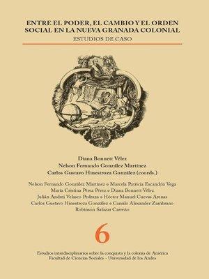 cover image of Entre el poder, el cambio y el orden social en la Nueva Granada colonial