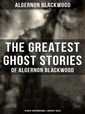 cover image of The Greatest Ghost Stories of Algernon Blackwood (10 Best Supernatural & Fantasy Tales)