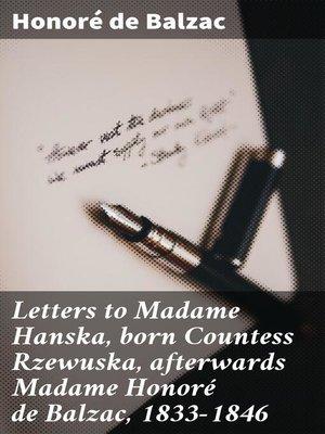 cover image of Letters to Madame Hanska, born Countess Rzewuska, afterwards Madame Honoré de Balzac, 1833-1846