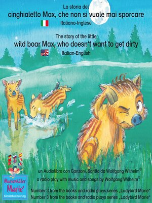 cover image of La storia del cinghialetto Max, che non si vuole mai sporcare. Italiano-Inglese / the story of the little wild boar Max, who doesn't want to get dirty. Italian-English.