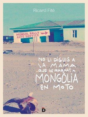 cover image of No li diguis a la mama que he marxat a Mongòlia en moto