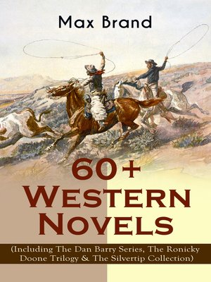 cover image of 60+ Western Novels by Max Brand (Including the Dan Barry Series, the Ronicky Doone Trilogy & the Silvertip Collection)