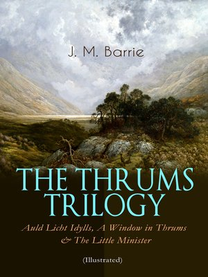 cover image of The Thrums Trilogy – Auld Licht Idylls, a Window in Thrums & the Little Minister