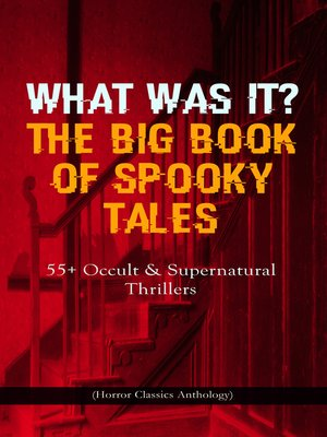cover image of What Was It? The Big Book of Spooky Tales – 55+ Occult & Supernatural Thrillers (Horror Classics Anthology)