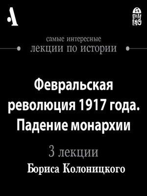 cover image of Февральская революция 1917 года. Падение монархии (Лекции Arzamas)