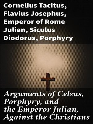 cover image of Arguments of Celsus, Porphyry, and the Emperor Julian, Against the Christians