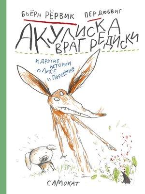 cover image of Акулиска враг редиска и другие истории о Лисе и Поросёнке