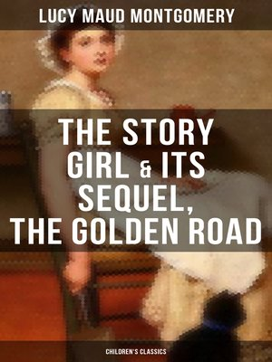 cover image of The Story Girl & Its Sequel, the Golden Road (Children's Classics)