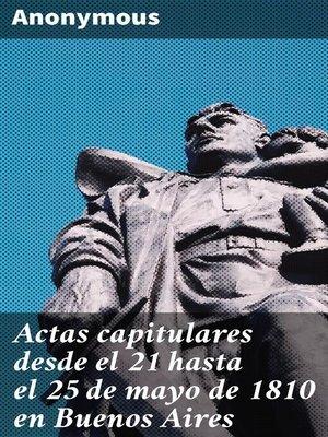 cover image of Actas capitulares desde el 21 hasta el 25 de mayo de 1810 en Buenos Aires