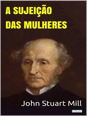 cover image of A Sujeição das Mulheres--Stuart Mill