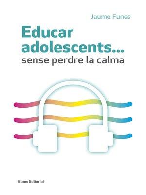 cover image of Educar adolescents... Sense perdre la calma