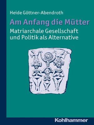 cover image of Am Anfang die Mütter--matriarchale Gesellschaft und Politik als Alternative