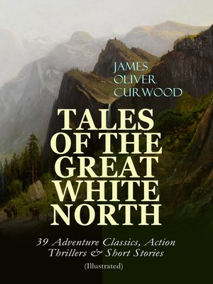 cover image of TALES OF THE GREAT WHITE NORTH – 39 Adventure Classics, Action Thrillers & Short Stories