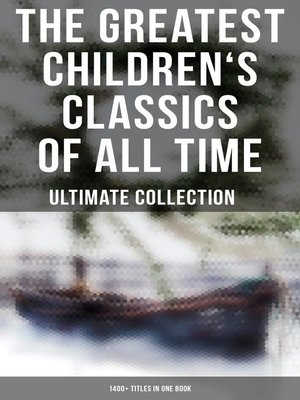 cover image of The Greatest Children's Classics of All Time – Ultimate Collection