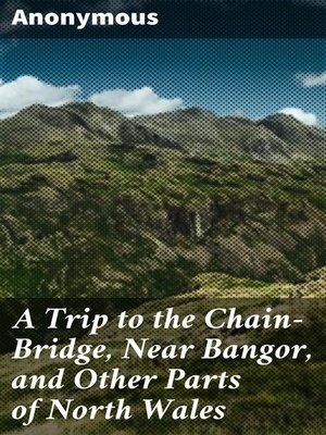 cover image of A Trip to the Chain-Bridge, Near Bangor, and Other Parts of North Wales