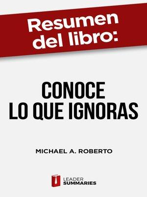 """cover image of Resumen del libro """"Conoce lo que ignoras"""" de Michael A. Roberto"""