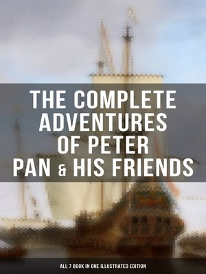 cover image of The Complete Adventures of Peter Pan & His Friends – All 7 Book in One Illustrated Edition