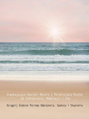 cover image of Uspokajające Dźwięki Natury z Relaksującą Muzyką do Uzdrawiania, Medytacji i Snu