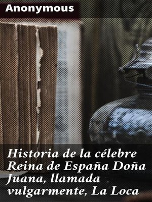 cover image of Historia de la célebre Reina de España Doña Juana, llamada vulgarmente, La Loca