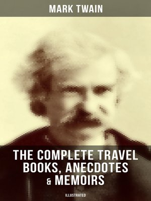 cover image of The Complete Travel Books, Anecdotes & Memoirs of Mark Twain (Illustrated)