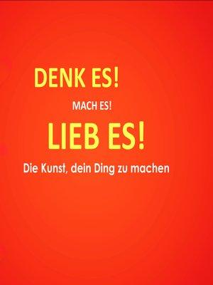 cover image of Denk es! Mach es! Lieb es! Die Kunst, dein Ding zu machen