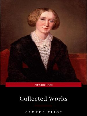 cover image of The Collected Complete Works of George Eliot (Huge Collection Including the Mill on the Floss, Middlemarch, Romola, Silas Marner, Daniel Deronda, Felix Holt, Adam Bede, Brother Jacob, & More)