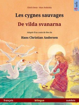 cover image of Les cygnes sauvages – De vilda svanarna. Livre illustré bilingue adapté d'un conte de fées de Hans Christian Andersen (français – suédois)
