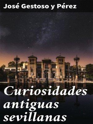cover image of Curiosidades antiguas sevillanas