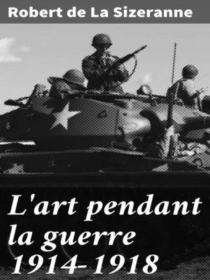 cover image of L'art pendant la guerre 1914-1918