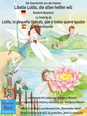 cover image of Die Geschichte von der kleinen Libelle Lolita, die allen helfen will. Deutsch-Spanisch /  La historia de Lolita, la pequeña libélula, que a todos quiere ayudar. Aleman-Español